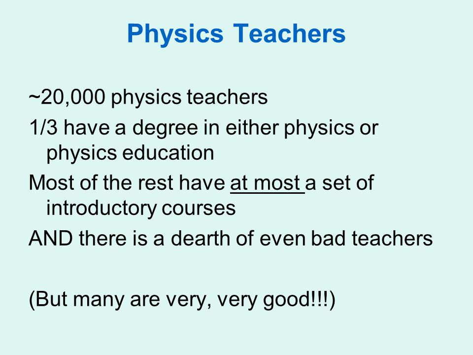 Physics Teachers ~20,000 physics teachers 1/3 have a degree in either physics or physics education Most of the rest have at most a set of introductory courses AND there is a dearth of even bad teachers (But many are very, very good!!!)