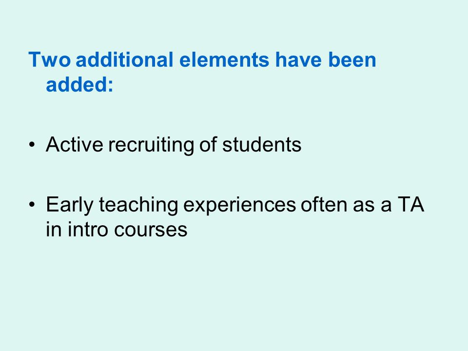 Two additional elements have been added: Active recruiting of students Early teaching experiences often as a TA in intro courses