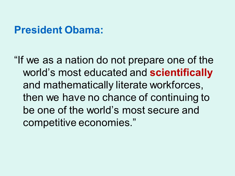 President Obama: If we as a nation do not prepare one of the world's most educated and scientifically and mathematically literate workforces, then we have no chance of continuing to be one of the world's most secure and competitive economies.
