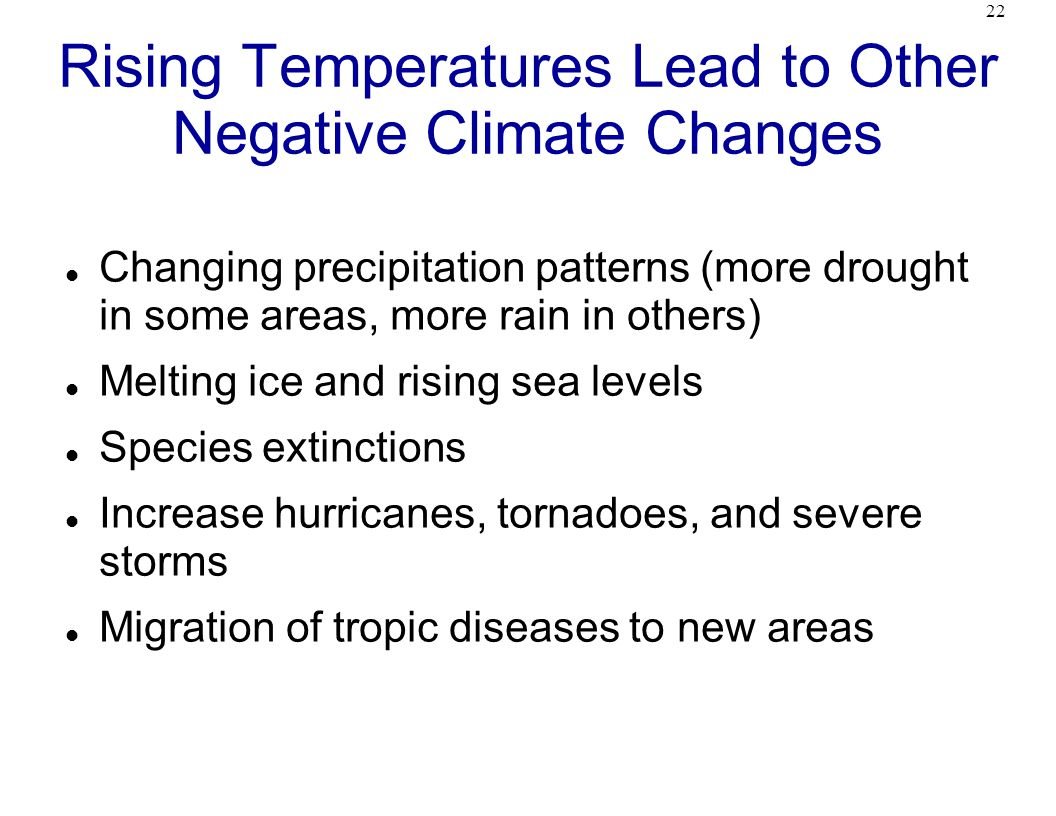 22 Rising Temperatures Lead to Other Negative Climate Changes Changing precipitation patterns (more drought in some areas, more rain in others) Melting ice and rising sea levels Species extinctions Increase hurricanes, tornadoes, and severe storms Migration of tropic diseases to new areas