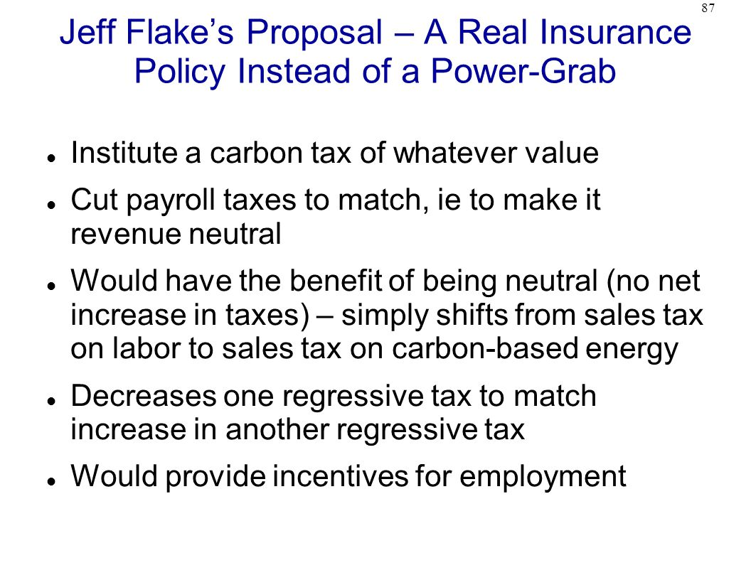 87 Jeff Flake's Proposal – A Real Insurance Policy Instead of a Power-Grab Institute a carbon tax of whatever value Cut payroll taxes to match, ie to make it revenue neutral Would have the benefit of being neutral (no net increase in taxes) – simply shifts from sales tax on labor to sales tax on carbon-based energy Decreases one regressive tax to match increase in another regressive tax Would provide incentives for employment