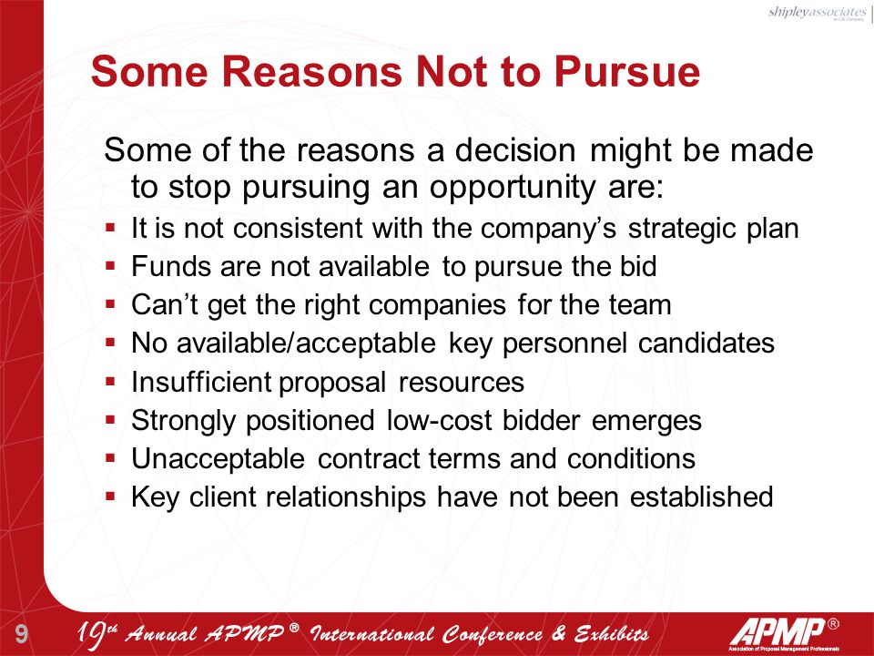 9 Some Reasons Not to Pursue Some of the reasons a decision might be made to stop pursuing an opportunity are:  It is not consistent with the company's strategic plan  Funds are not available to pursue the bid  Can't get the right companies for the team  No available/acceptable key personnel candidates  Insufficient proposal resources  Strongly positioned low-cost bidder emerges  Unacceptable contract terms and conditions  Key client relationships have not been established