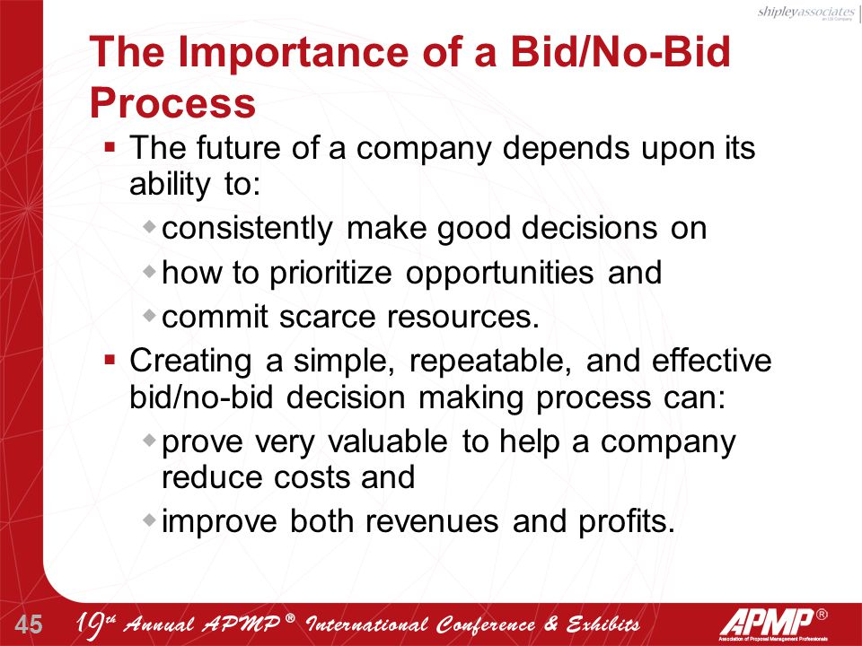 45 The Importance of a Bid/No-Bid Process  The future of a company depends upon its ability to:  consistently make good decisions on  how to prioritize opportunities and  commit scarce resources.