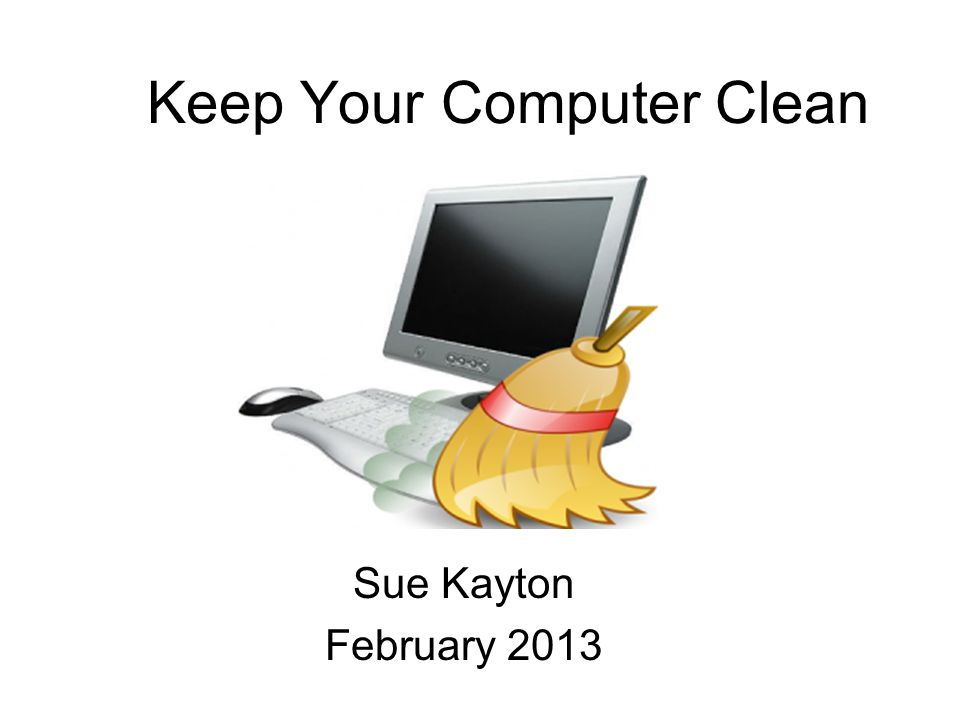 Keep Your Computer Clean Sue Kayton February 2013