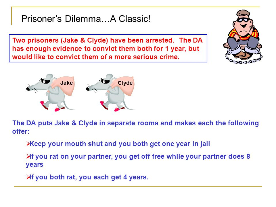 Prisoner's Dilemma…A Classic! Jake Two prisoners (Jake & Clyde) have been arrested. The DA has enough evidence to convict them both for 1 year, but wo