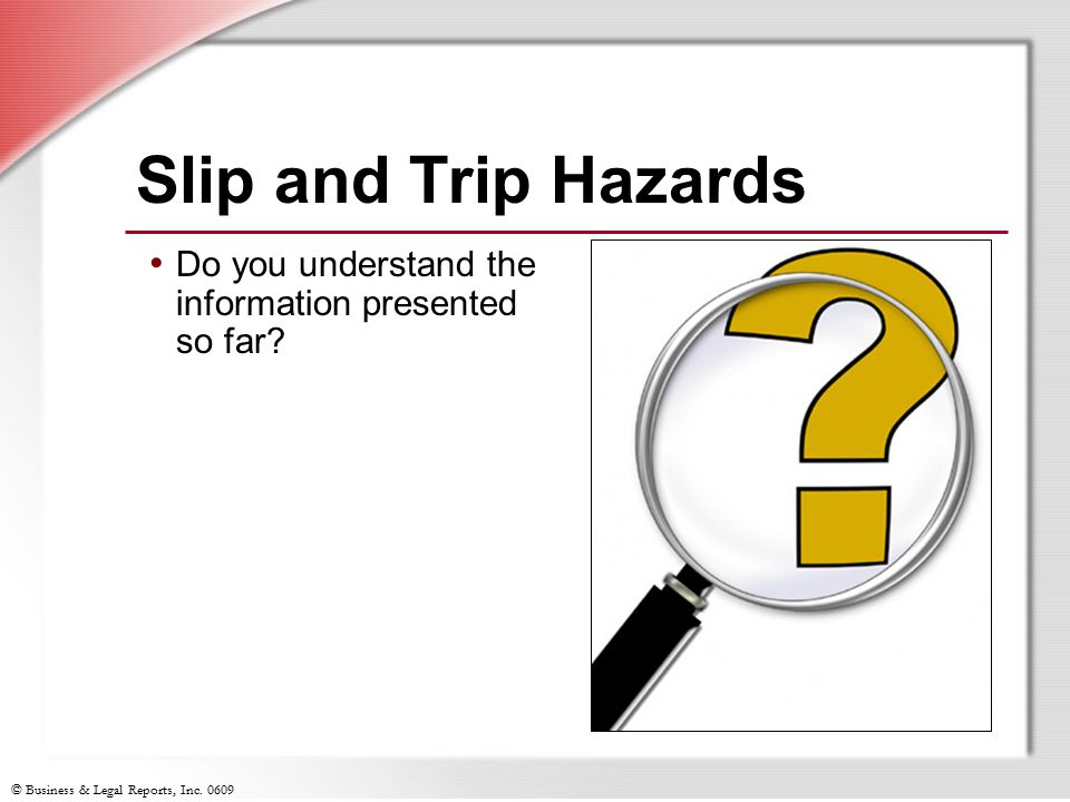 © Business & Legal Reports, Inc. 0609 Slip and Trip Hazards Do you understand the information presented so far?