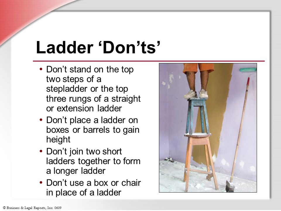 © Business & Legal Reports, Inc. 0609 Ladder 'Don'ts' Don't stand on the top two steps of a stepladder or the top three rungs of a straight or extensi