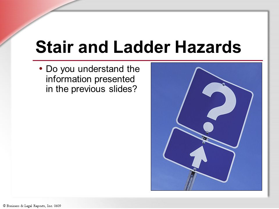 © Business & Legal Reports, Inc. 0609 Stair and Ladder Hazards Do you understand the information presented in the previous slides?