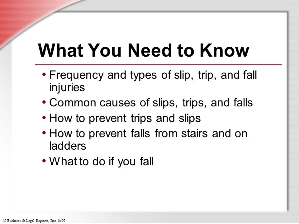 © Business & Legal Reports, Inc. 0609 What You Need to Know Frequency and types of slip, trip, and fall injuries Common causes of slips, trips, and fa