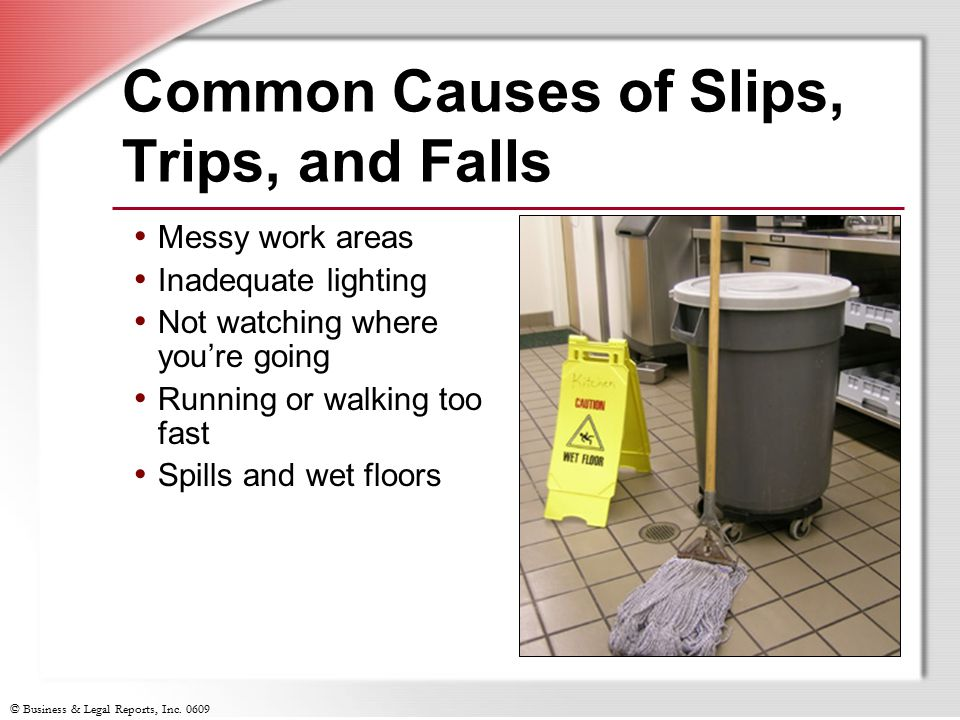 © Business & Legal Reports, Inc. 0609 Common Causes of Slips, Trips, and Falls Messy work areas Inadequate lighting Not watching where you're going Ru