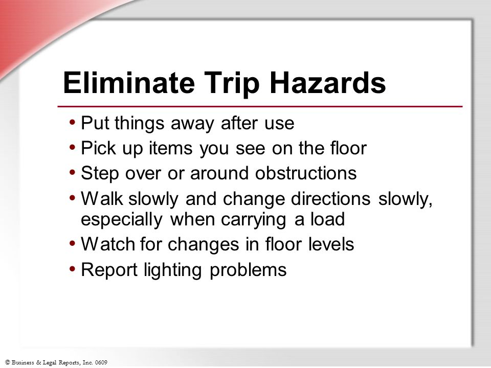 © Business & Legal Reports, Inc. 0609 Eliminate Trip Hazards Put things away after use Pick up items you see on the floor Step over or around obstruct