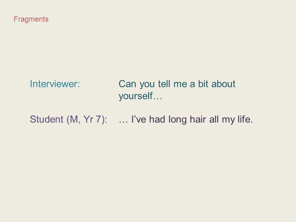 Fragments Interviewer: Can you tell me a bit about yourself… Student (M, Yr 7): … I've had long hair all my life.