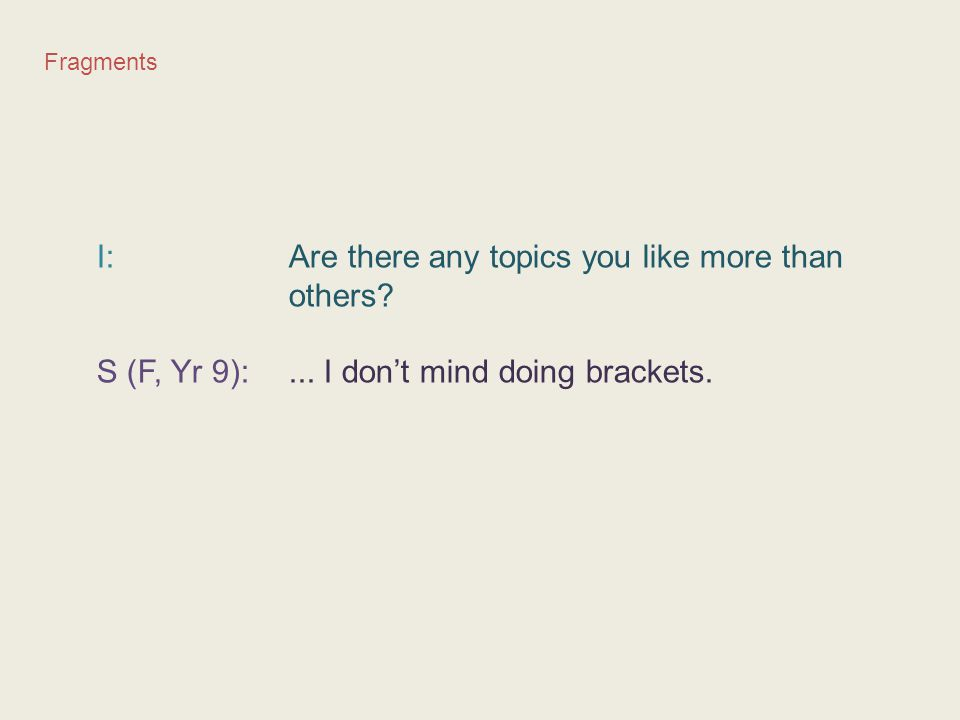 Fragments I: Are there any topics you like more than others? S (F, Yr 9):... I don't mind doing brackets.