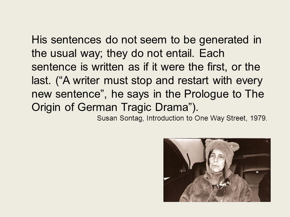 """His sentences do not seem to be generated in the usual way; they do not entail. Each sentence is written as if it were the first, or the last. (""""A wri"""