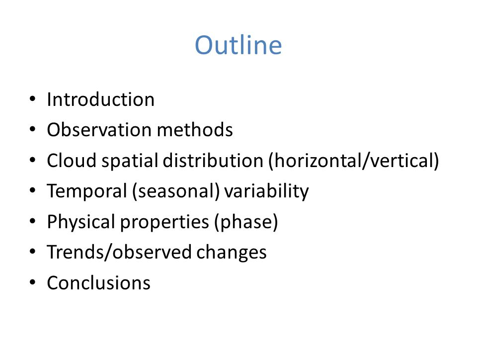 Outline Introduction Observation methods Cloud spatial distribution (horizontal/vertical) Temporal (seasonal) variability Physical properties (phase) Trends/observed changes Conclusions