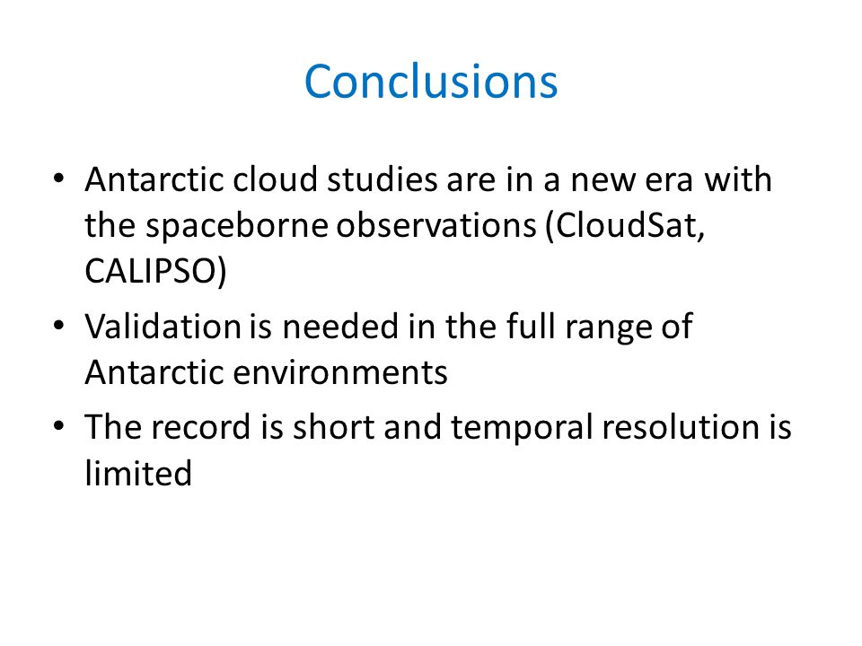 Conclusions Antarctic cloud studies are in a new era with the spaceborne observations (CloudSat, CALIPSO) Validation is needed in the full range of Antarctic environments The record is short and temporal resolution is limited