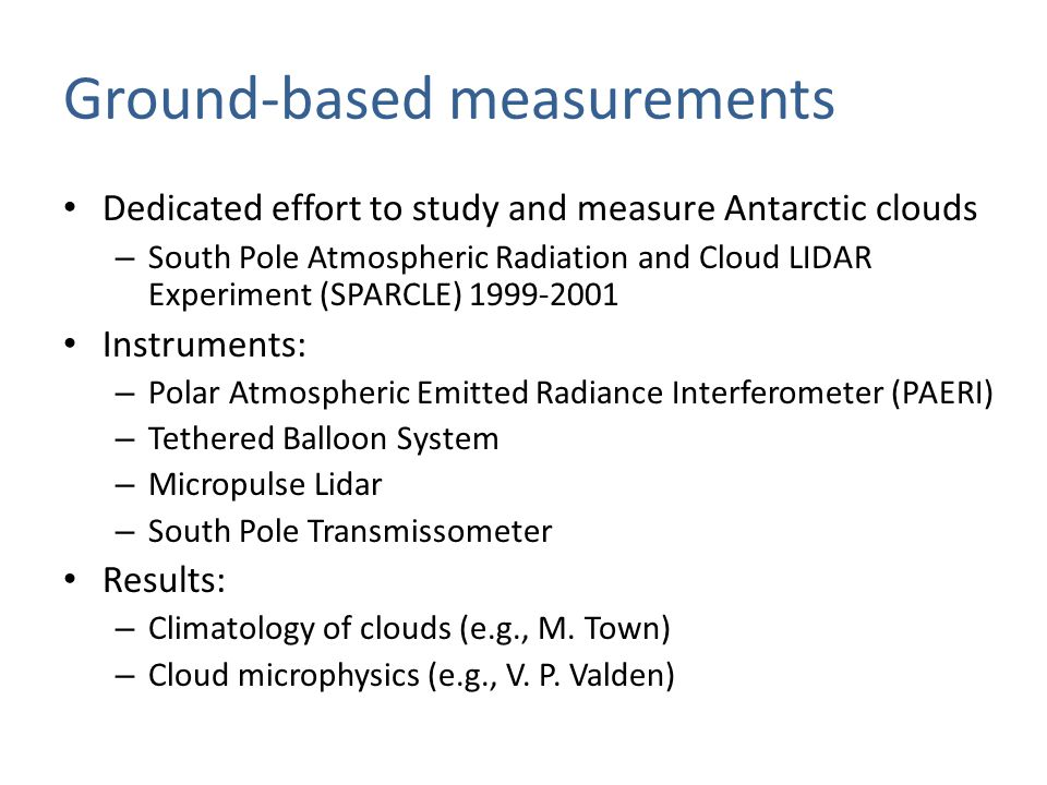 Ground-based measurements Visual observations – Provide the longest observational record of Antarctic clouds – Problem in winter (underestimation of cloud cover) More about ground- based cloud observations with Erika Key and Irina Gorodetskaya [Town et al.,2007] CLOUD COVER AT SOUTH POLE (MONTHLY MEANS) visual PAERI pyrgeometer