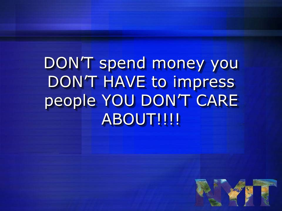 DON'T spend money you DON'T HAVE to impress people YOU DON'T CARE ABOUT!!!!