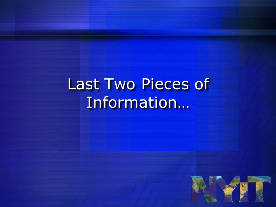 Last Two Pieces of Information…
