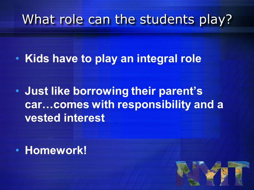 Kids have to play an integral role Just like borrowing their parent's car…comes with responsibility and a vested interest Homework.
