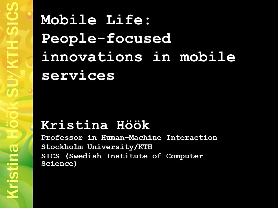 Kristina Höök SU/KTH SICS Mobile Life: People-focused innovations in mobile services Kristina Höök Professor in Human-Machine Interaction Stockholm University/KTH SICS (Swedish Institute of Computer Science)