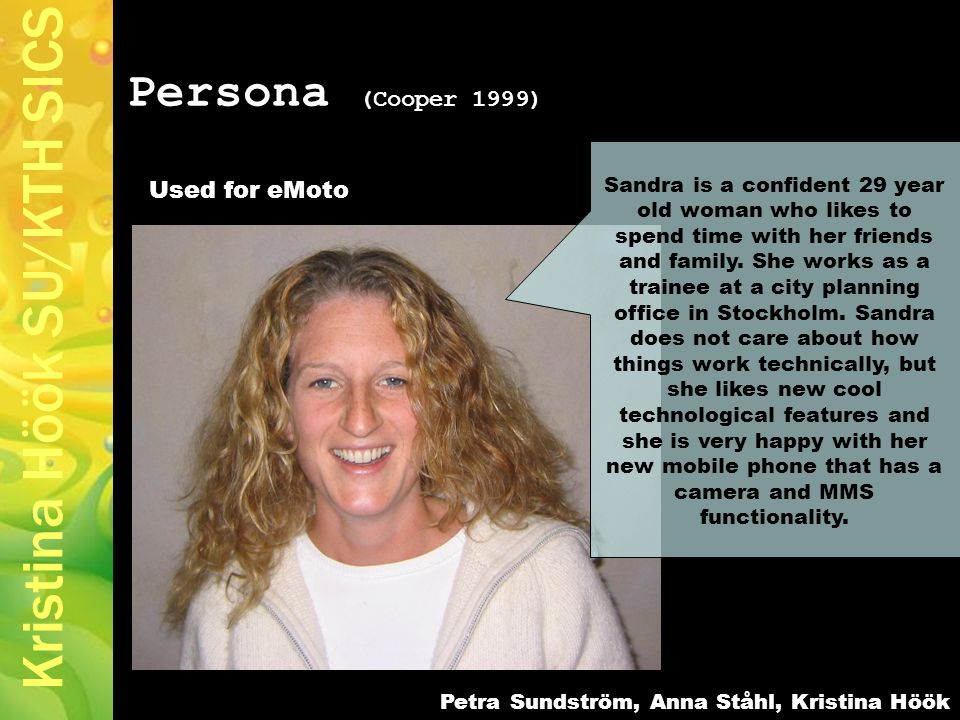 Kristina Höök SU/KTH SICS Persona (Cooper 1999) Sandra is a confident 29 year old woman who likes to spend time with her friends and family.