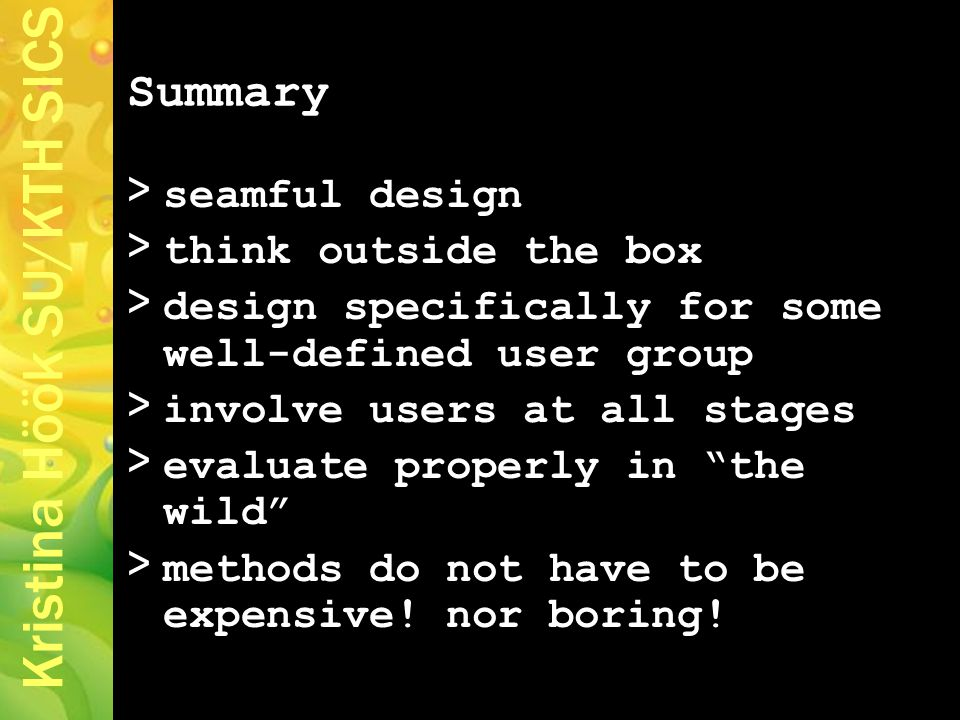 Kristina Höök SU/KTH SICS Summary > seamful design > think outside the box > design specifically for some well-defined user group > involve users at all stages > evaluate properly in the wild > methods do not have to be expensive.