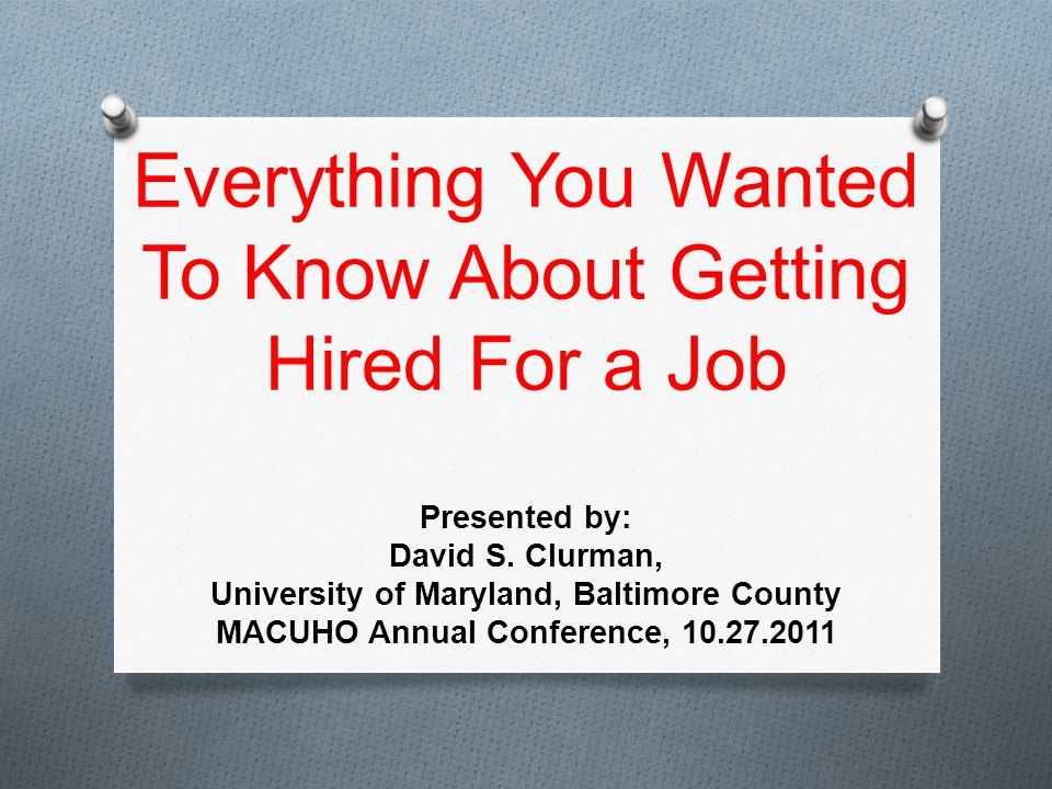 Everything You Wanted To Know About Getting Hired For a Job Presented by: David S.