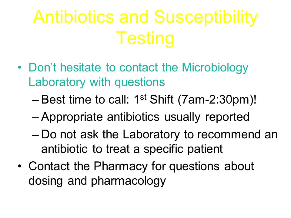 Antibiotics and Susceptibility Testing Don't hesitate to contact the Microbiology Laboratory with questions –Best time to call: 1 st Shift (7am-2:30pm).