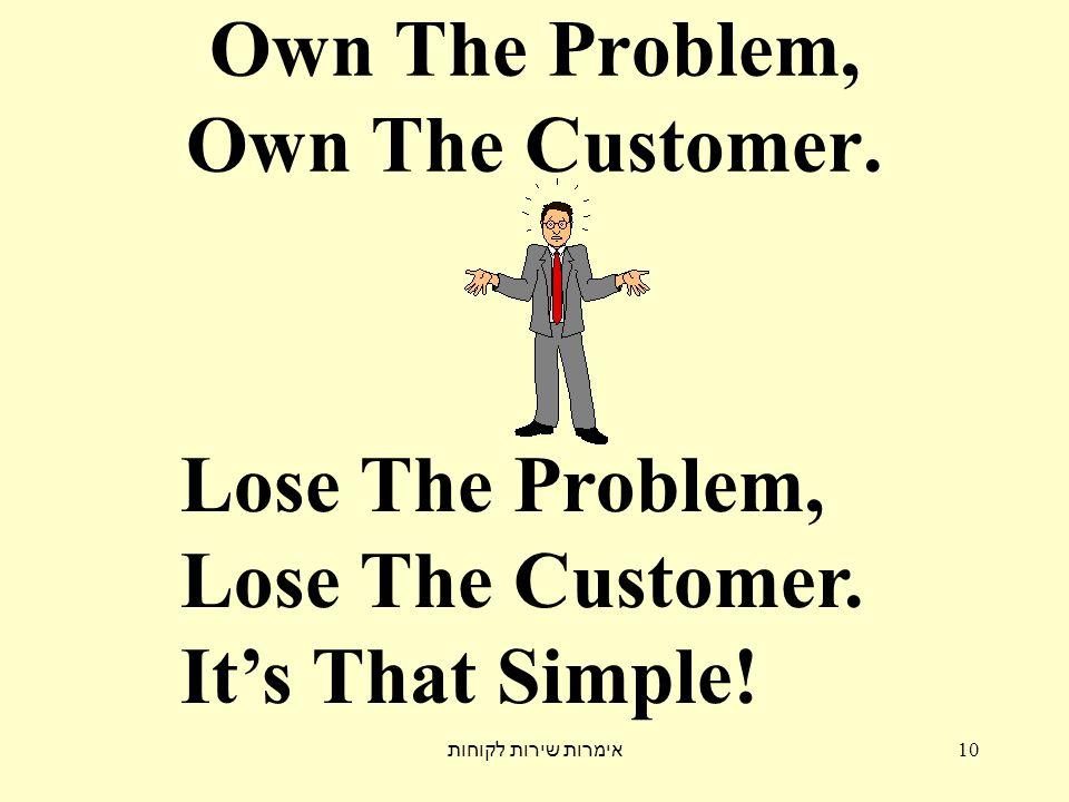 אימרות שירות לקוחות 10 Own The Problem, Own The Customer. Lose The Problem, Lose The Customer. It's That Simple!
