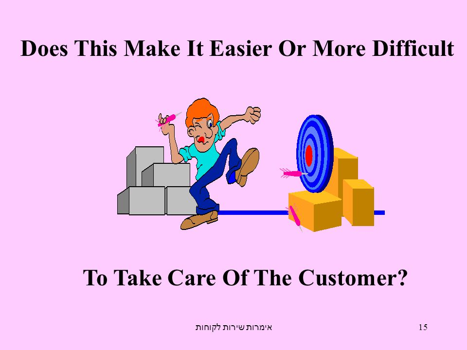 אימרות שירות לקוחות 15 Does This Make It Easier Or More Difficult To Take Care Of The Customer