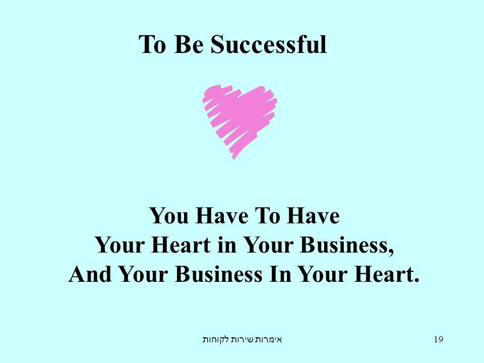 אימרות שירות לקוחות 19 To Be Successful You Have To Have Your Heart in Your Business, And Your Business In Your Heart.
