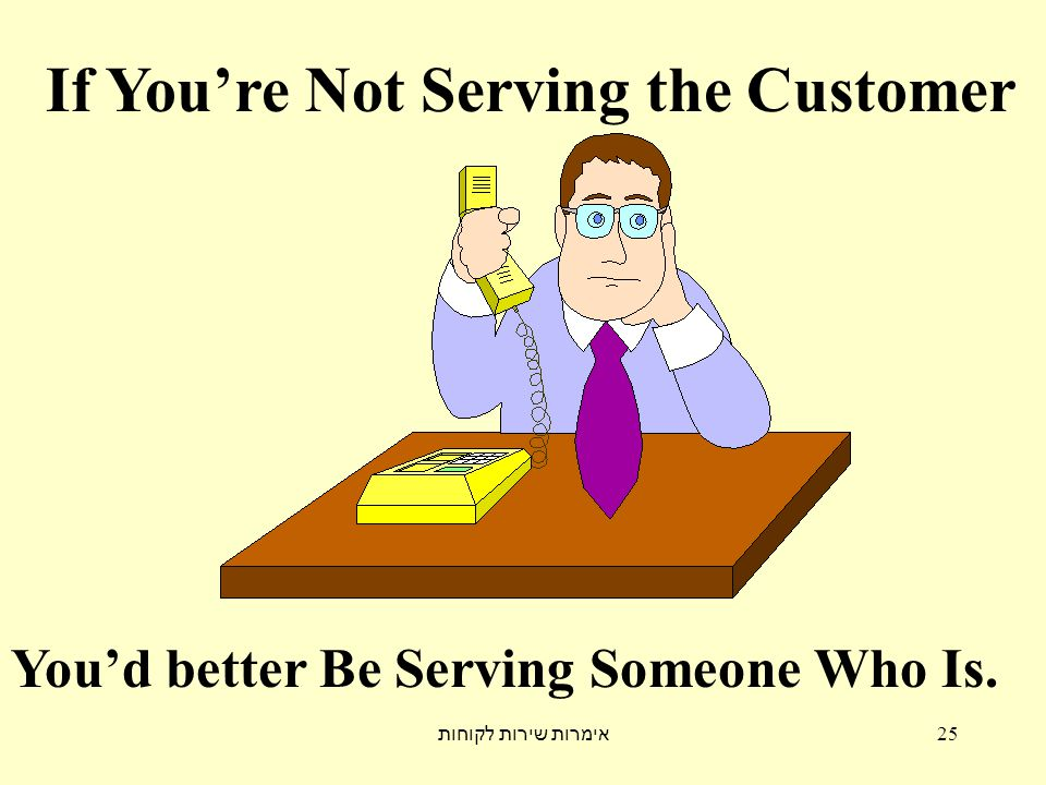אימרות שירות לקוחות 25 If You're Not Serving the Customer You'd better Be Serving Someone Who Is.