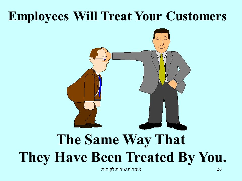 אימרות שירות לקוחות 26 Employees Will Treat Your Customers The Same Way That They Have Been Treated By You.