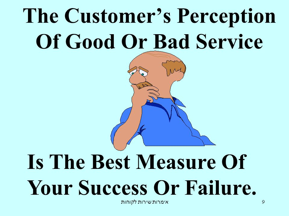 אימרות שירות לקוחות 9 The Customer's Perception Of Good Or Bad Service Is The Best Measure Of Your Success Or Failure.