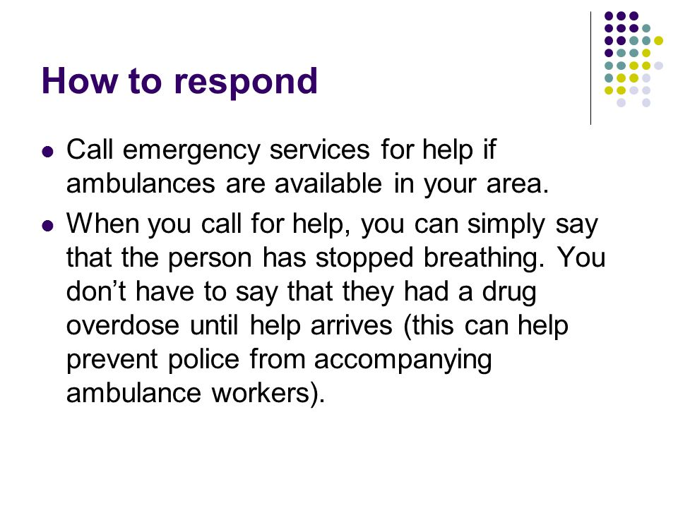How to respond Call emergency services for help if ambulances are available in your area. When you call for help, you can simply say that the person h