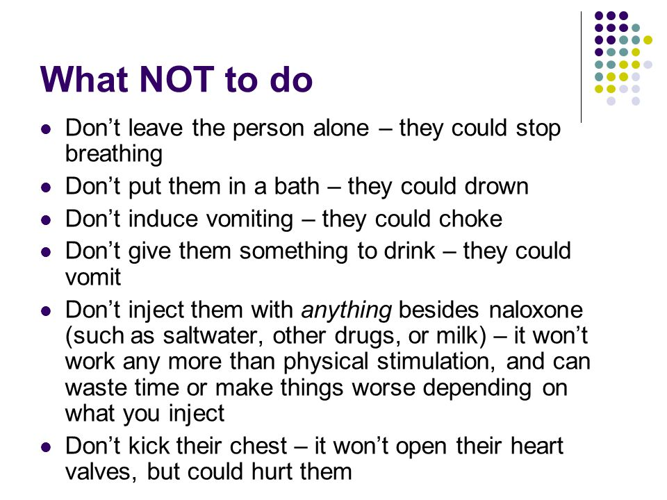 What NOT to do Don't leave the person alone – they could stop breathing Don't put them in a bath – they could drown Don't induce vomiting – they could