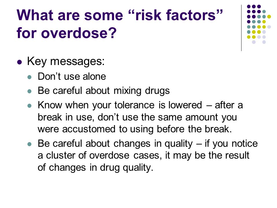 """What are some """"risk factors"""" for overdose? Key messages: Don't use alone Be careful about mixing drugs Know when your tolerance is lowered – after a b"""