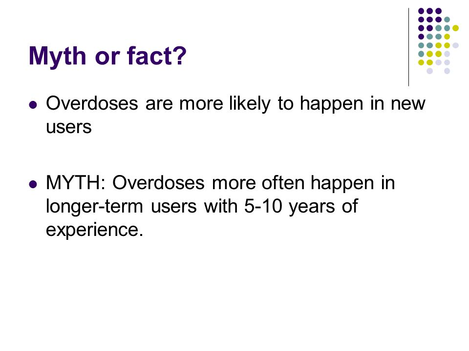 Myth or fact? Overdoses are more likely to happen in new users MYTH: Overdoses more often happen in longer-term users with 5-10 years of experience.