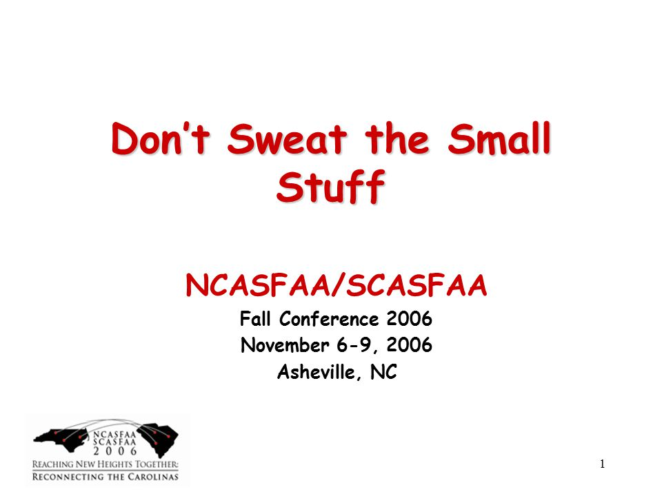 1 Don't Sweat the Small Stuff NCASFAA/SCASFAA Fall Conference 2006 November 6-9, 2006 Asheville, NC
