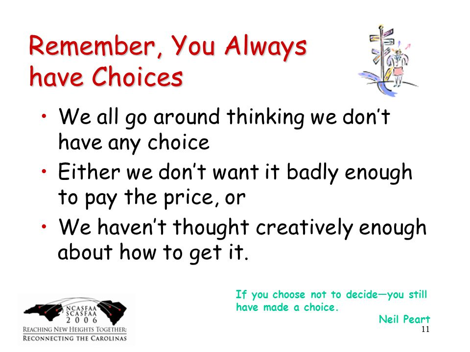 11 Remember, You Always have Choices We all go around thinking we don't have any choice Either we don't want it badly enough to pay the price, or We haven't thought creatively enough about how to get it.