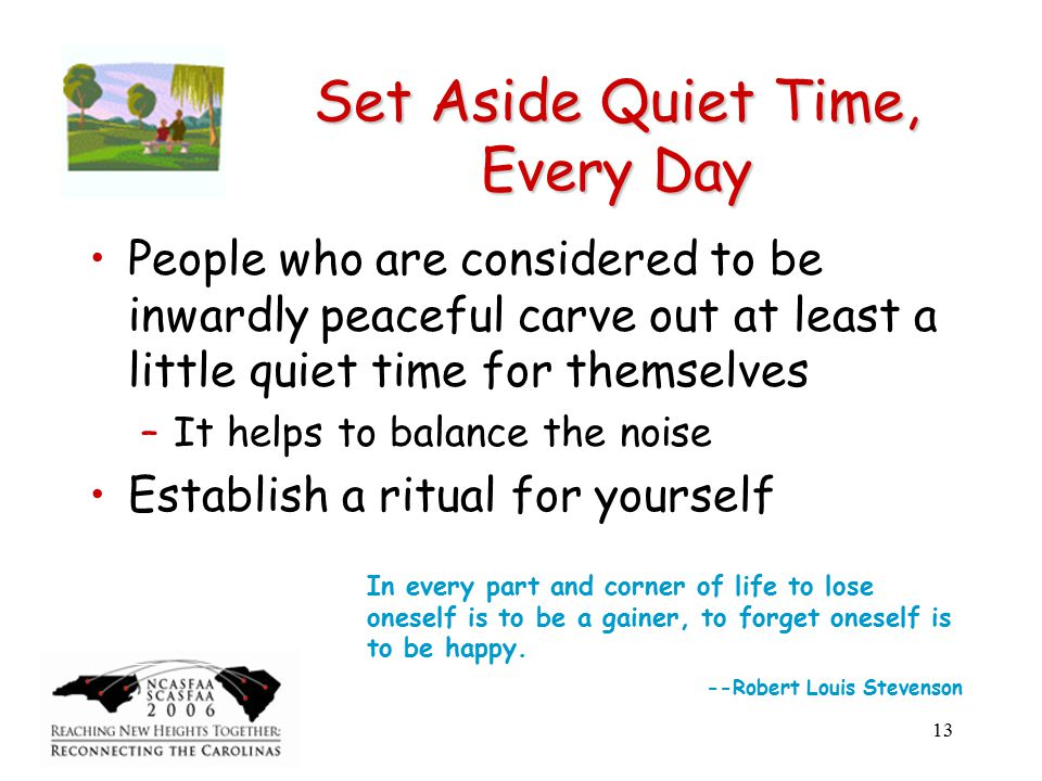 13 Set Aside Quiet Time, Every Day People who are considered to be inwardly peaceful carve out at least a little quiet time for themselves –It helps to balance the noise Establish a ritual for yourself In every part and corner of life to lose oneself is to be a gainer, to forget oneself is to be happy.