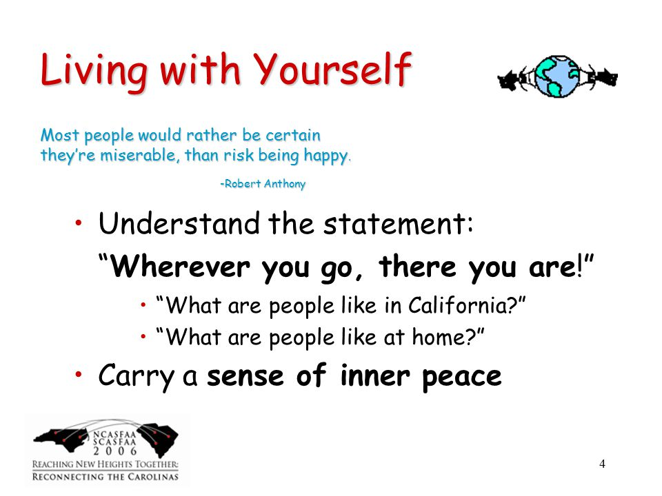 4 Living with Yourself Understand the statement: Wherever you go, there you are! What are people like in California What are people like at home Carry a sense of inner peace Most people would rather be certain they're miserable, than risk being happy.