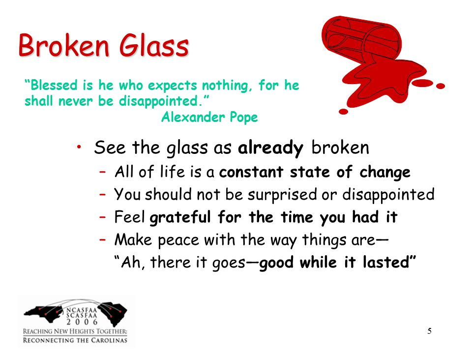 5 Broken Glass See the glass as already broken –All of life is a constant state of change –You should not be surprised or disappointed –Feel grateful for the time you had it –Make peace with the way things are— Ah, there it goes—good while it lasted Blessed is he who expects nothing, for he shall never be disappointed. Alexander Pope