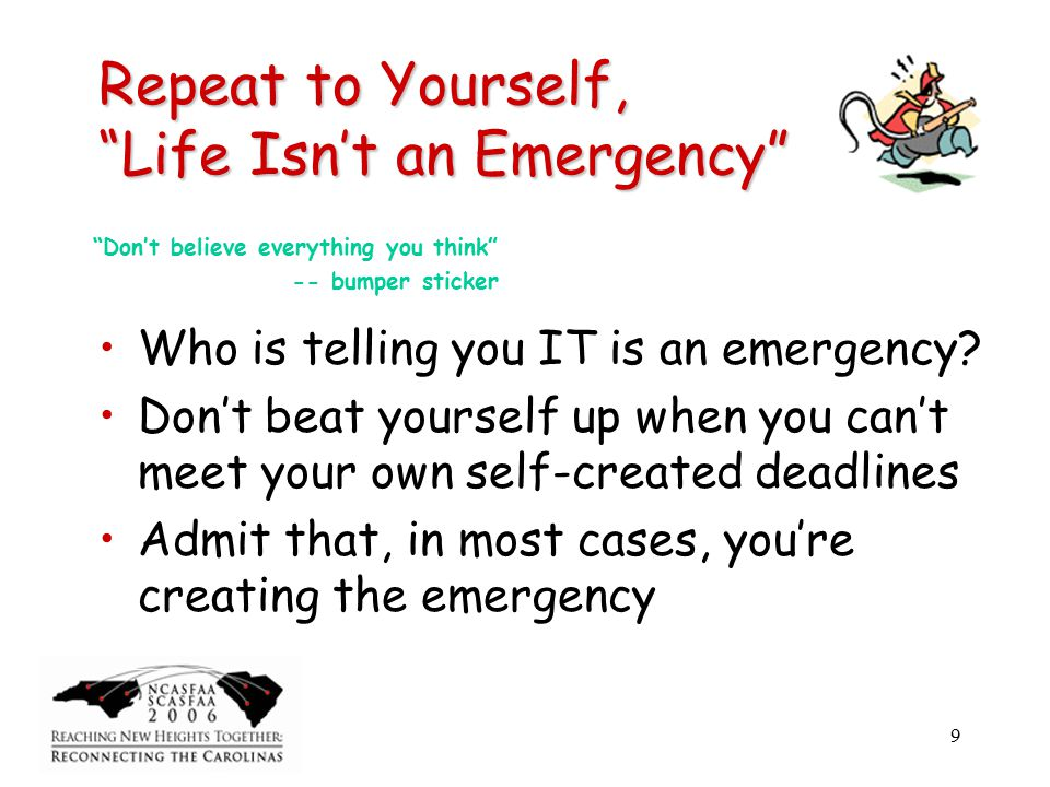 9 Repeat to Yourself, Life Isn't an Emergency Who is telling you IT is an emergency.