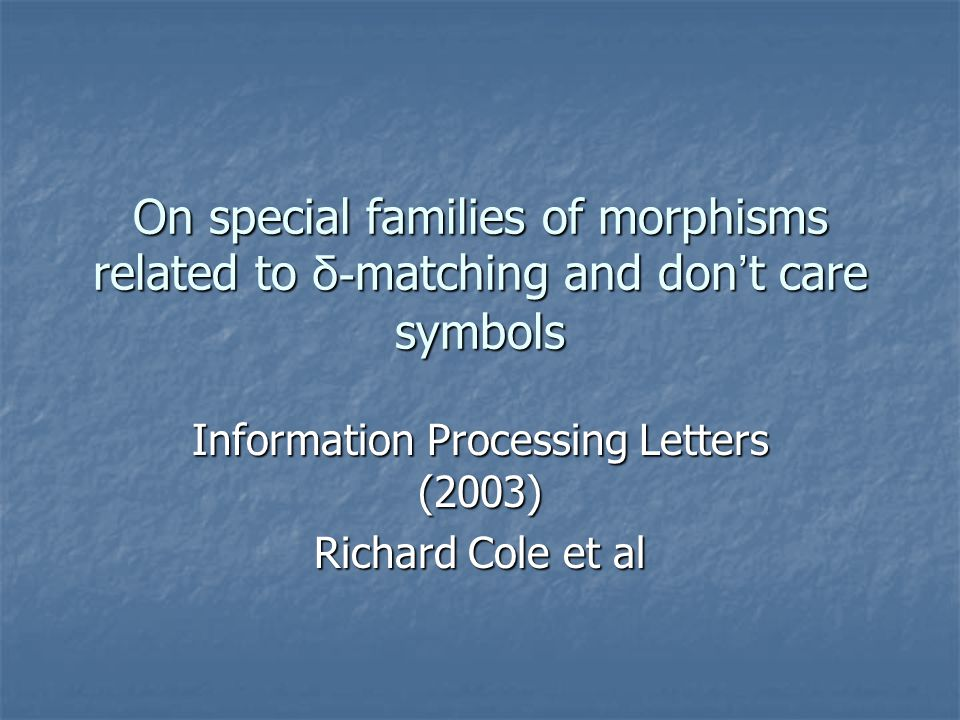 On special families of morphisms related to δ- matching and don ' t care symbols Information Processing Letters (2003) Richard Cole et al
