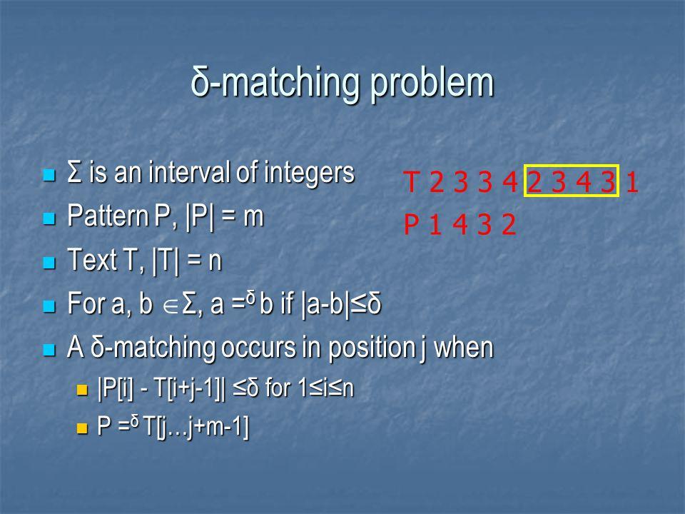 δ-matching problem Σ is an interval of integers Σ is an interval of integers Pattern P, |P| = m Pattern P, |P| = m Text T, |T| = n Text T, |T| = n For a, b Σ, a = δ b if |a-b|≤δ For a, b  Σ, a = δ b if |a-b|≤δ A δ-matching occurs in position j when A δ-matching occurs in position j when |P[i] - T[i+j-1]| ≤δ for 1≤i≤n |P[i] - T[i+j-1]| ≤δ for 1≤i≤n P = δ T[j…j+m-1] P = δ T[j…j+m-1] T 2 3 3 4 2 3 4 3 1 P 1 4 3 2