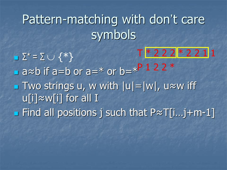 Pattern-matching with don ' t care symbols Σ* = Σ Σ* = Σ  {*} a≈b if a=b or a=* or b=* a≈b if a=b or a=* or b=* Two strings u, w with |u|=|w|, u≈w iff u[i]≈w[i] for all I Two strings u, w with |u|=|w|, u≈w iff u[i]≈w[i] for all I Find all positions j such that P≈T[i…j+m-1] Find all positions j such that P≈T[i…j+m-1] T * 2 2 2 * 2 2 1 1 P 1 2 2 *