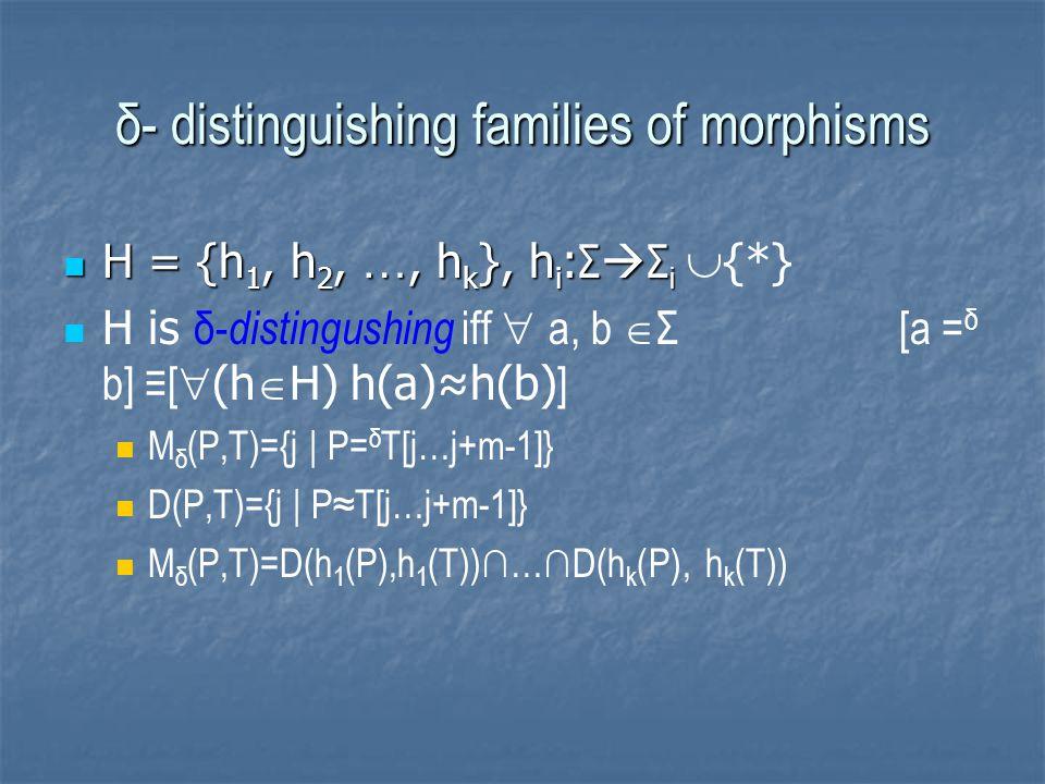 δ- distinguishing families of morphisms H = {h 1, h 2, …, h k }, h i : Σ  Σ i H = {h 1, h 2, …, h k }, h i : Σ  Σ i  {*} H is δ- distingushing iff  a, b  Σ [a = δ b] ≡[  (h  H) h(a)≈h(b) ] M δ (P,T)={j | P= δ T[j…j+m-1]} D(P,T)={j | P≈T[j…j+m-1]} M δ (P,T)=D(h 1 (P),h 1 (T))∩…∩D(h k (P), h k (T))