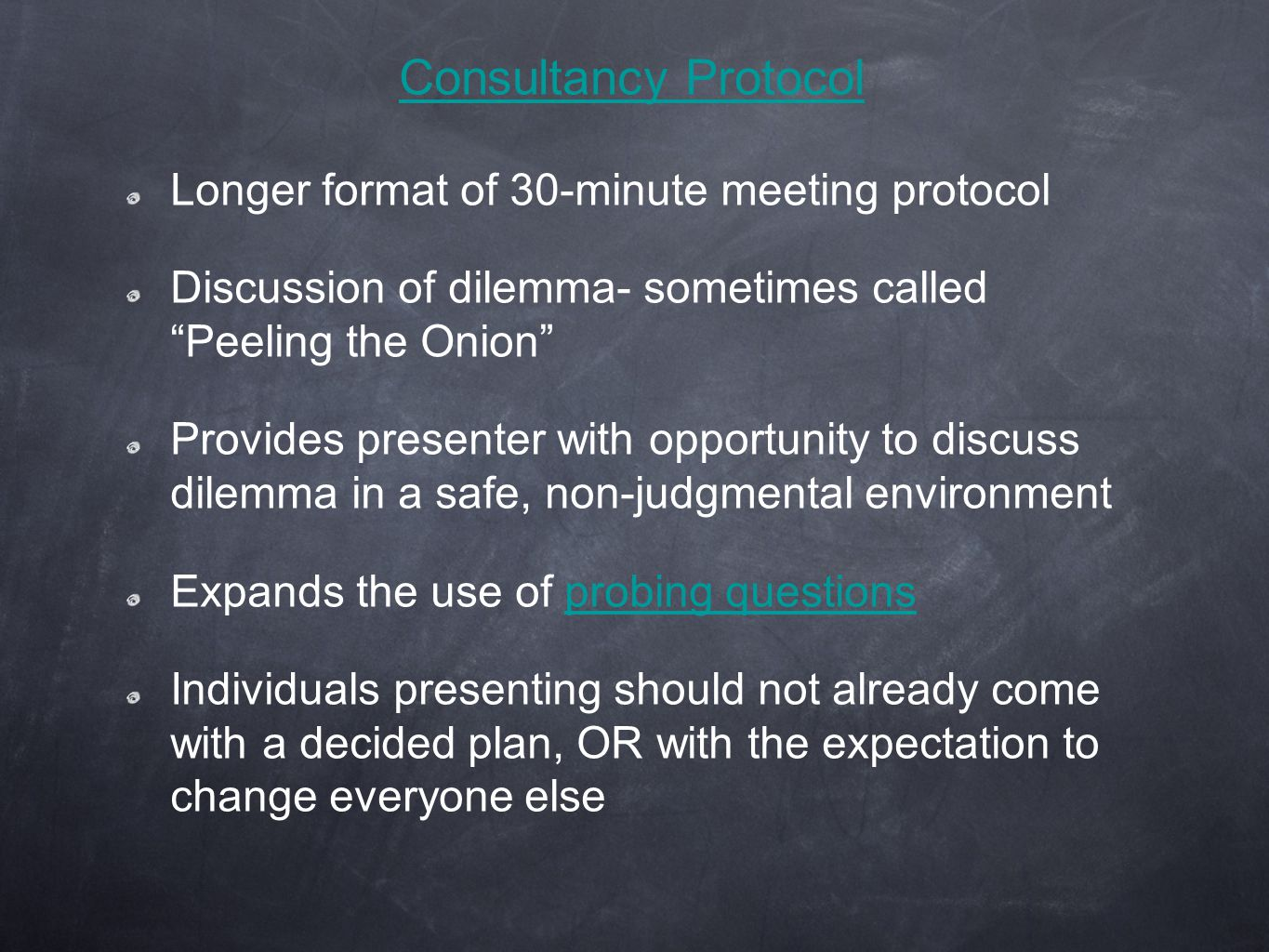 Consultancy Protocol Longer format of 30-minute meeting protocol Discussion of dilemma- sometimes called Peeling the Onion Provides presenter with opportunity to discuss dilemma in a safe, non-judgmental environment Expands the use of probing questionsprobing questions Individuals presenting should not already come with a decided plan, OR with the expectation to change everyone else
